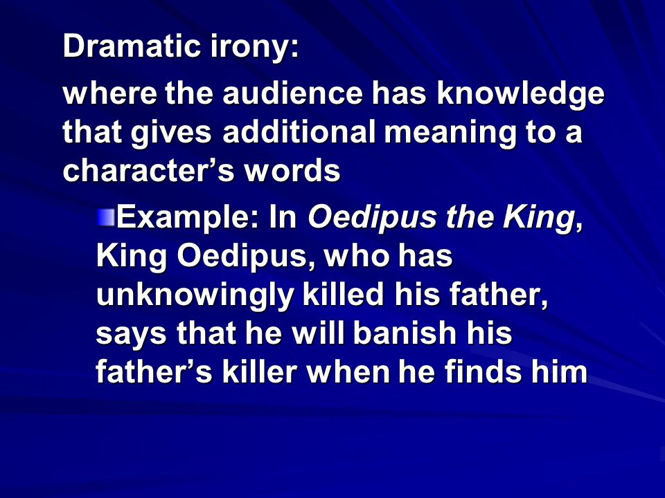 Dramatic irony: where the audience has knowledge that gives additional meaning to a character's words.