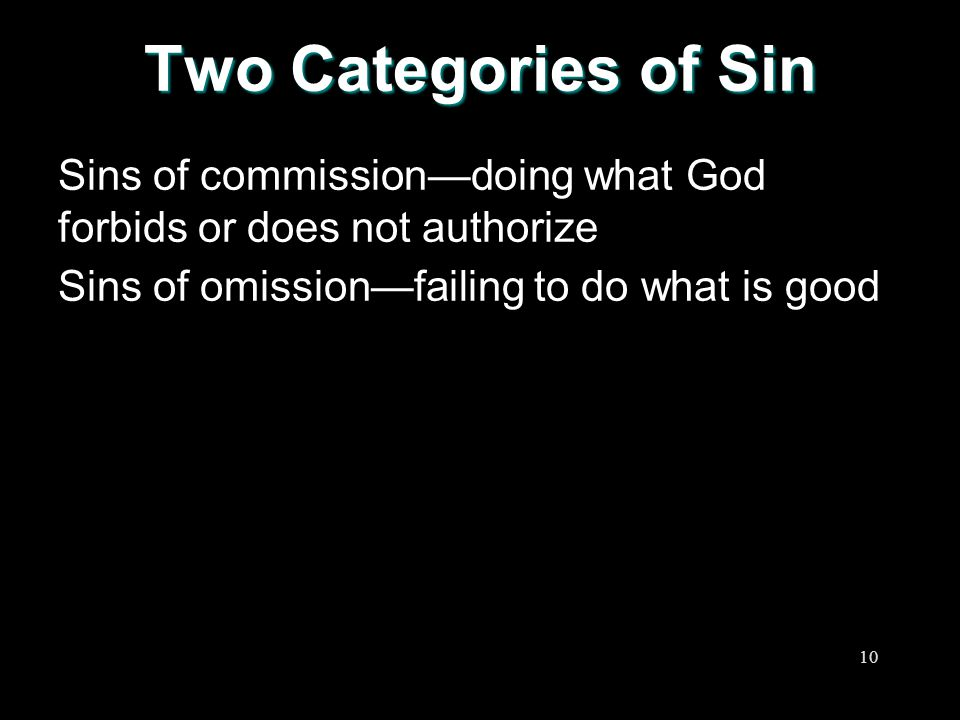 Two Categories of Sin Sins of commission—doing what God forbids or does not authorize.