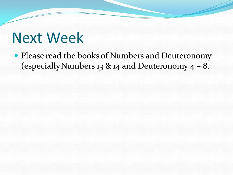Next Week Please read the books of Numbers and Deuteronomy (especially Numbers 13 & 14 and Deuteronomy 4 – 8.