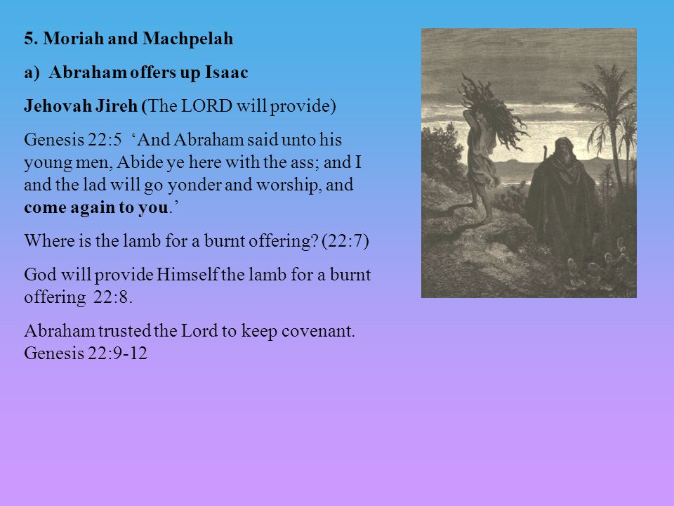 5. Moriah and Machpelah a) Abraham offers up Isaac. Jehovah Jireh (The LORD will provide)