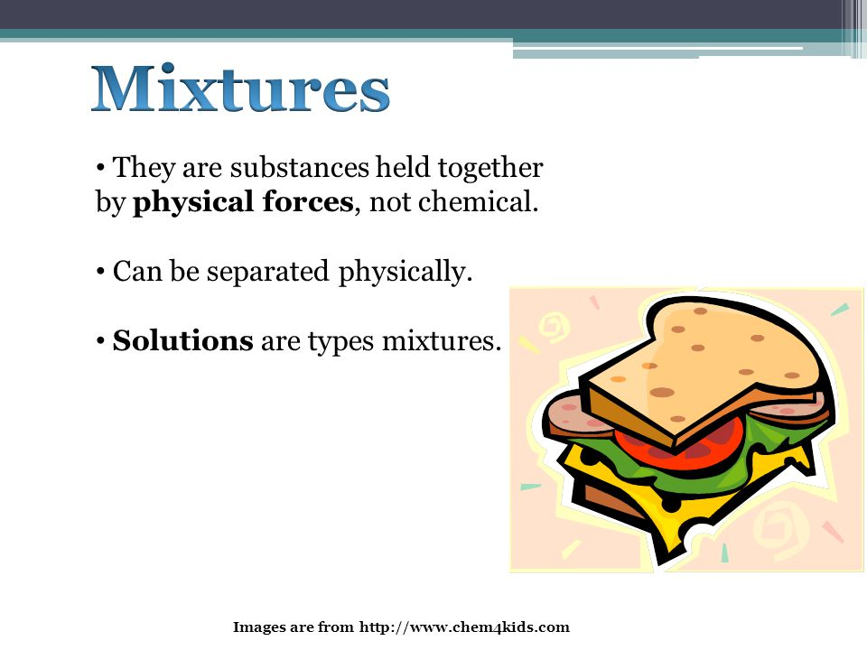 Mixtures They are substances held together by physical forces, not chemical. Can be separated physically.