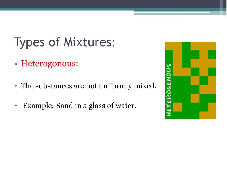 Types of Mixtures: Heterogonous: