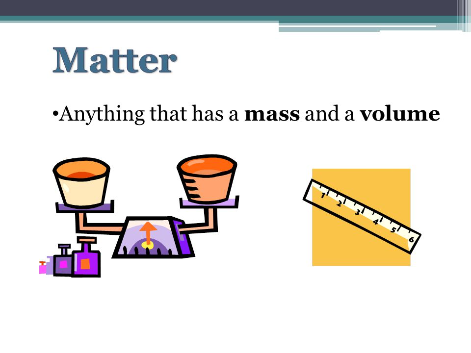 Matter Anything that has a mass and a volume