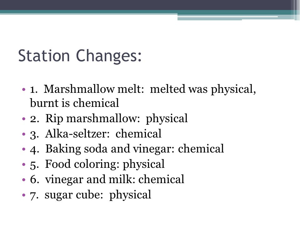 Station Changes: 1. Marshmallow melt: melted was physical, burnt is chemical. 2. Rip marshmallow: physical.