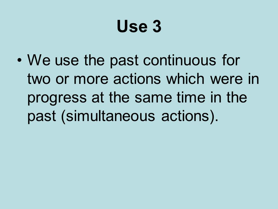 Use 3 We use the past continuous for two or more actions which were in progress at the same time in the past (simultaneous actions).