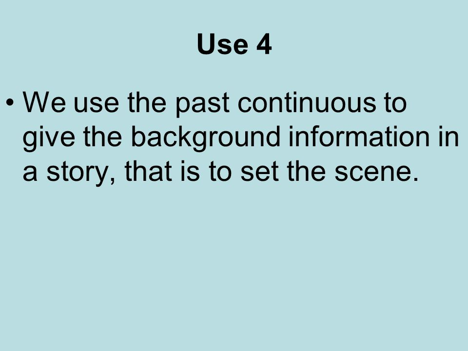 Use 4 We use the past continuous to give the background information in a story, that is to set the scene.