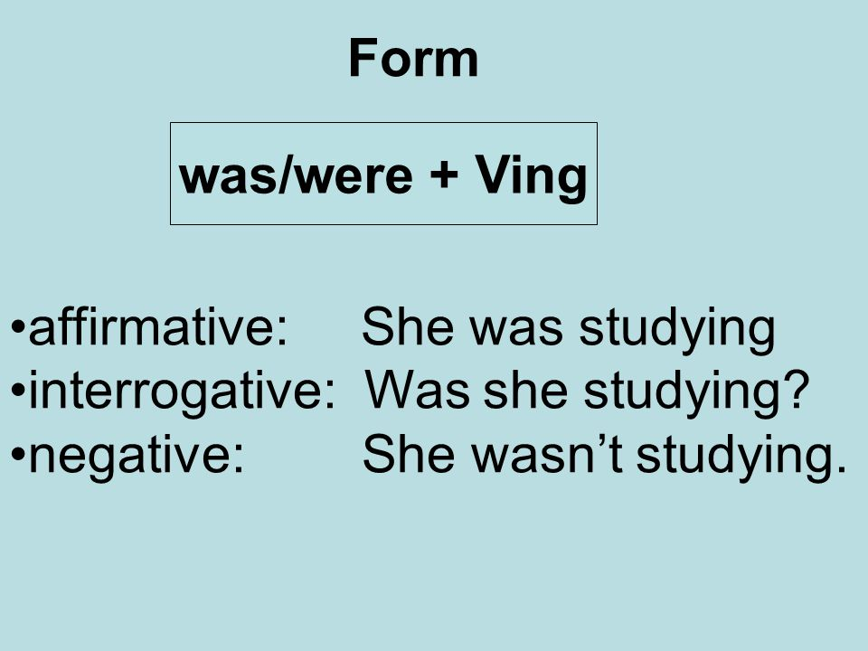 Form was/were + Ving. affirmative: She was studying.