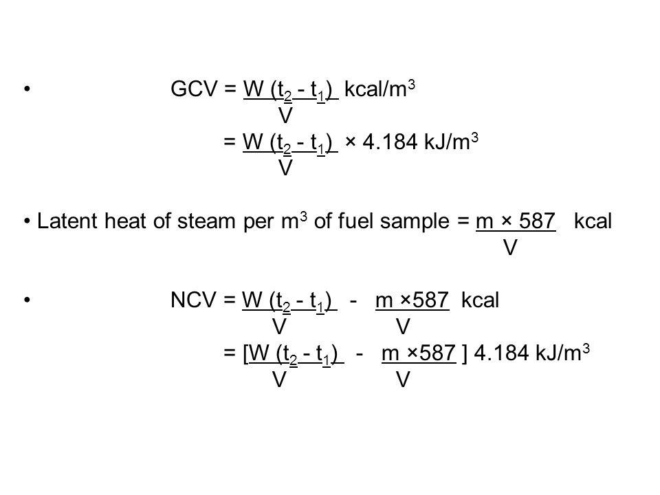 GCV = W (t2 - t1) kcal/m3 V. = W (t2 - t1) × 4.184 kJ/m3. Latent heat of steam per m3 of fuel sample = m × 587 kcal.
