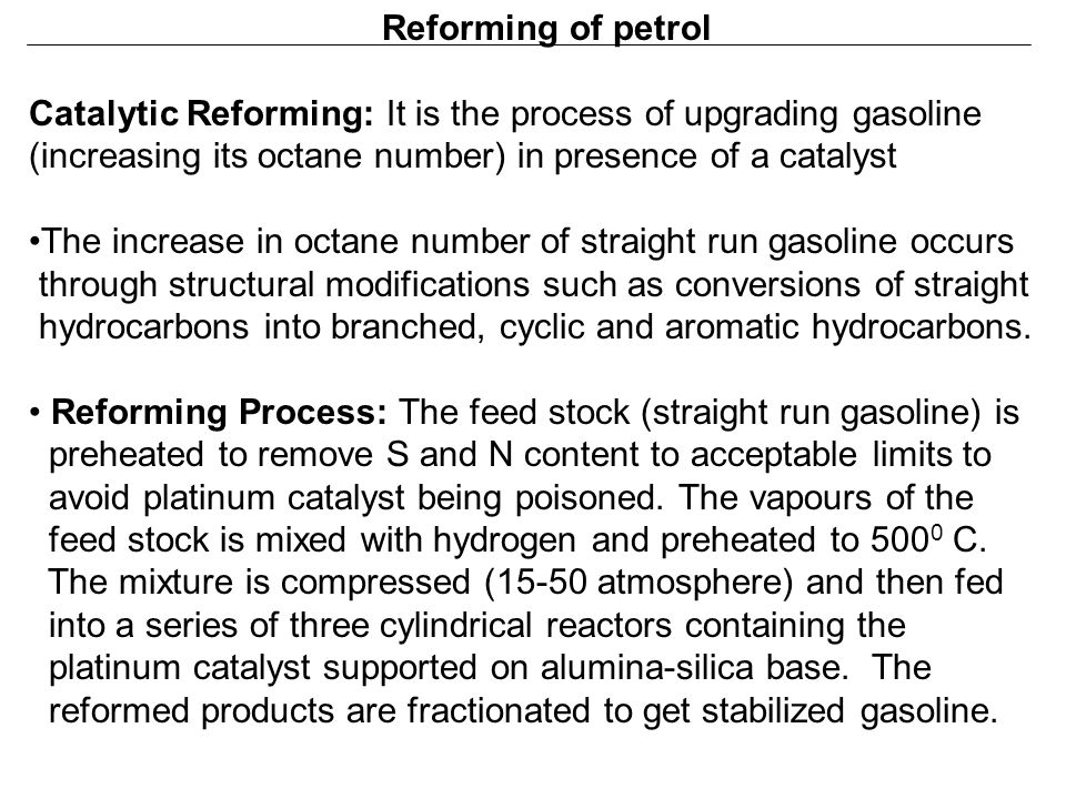 Reforming of petrol Catalytic Reforming: It is the process of upgrading gasoline. (increasing its octane number) in presence of a catalyst.