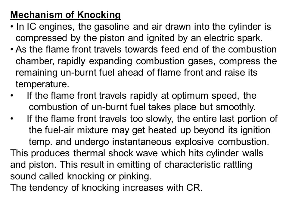 Mechanism of Knocking In IC engines, the gasoline and air drawn into the cylinder is. compressed by the piston and ignited by an electric spark.