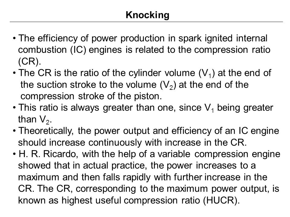 Knocking The efficiency of power production in spark ignited internal. combustion (IC) engines is related to the compression ratio.