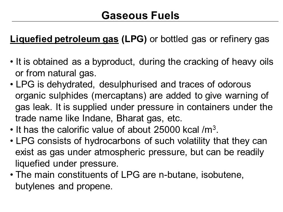Gaseous Fuels Liquefied petroleum gas (LPG) or bottled gas or refinery gas. It is obtained as a byproduct, during the cracking of heavy oils.