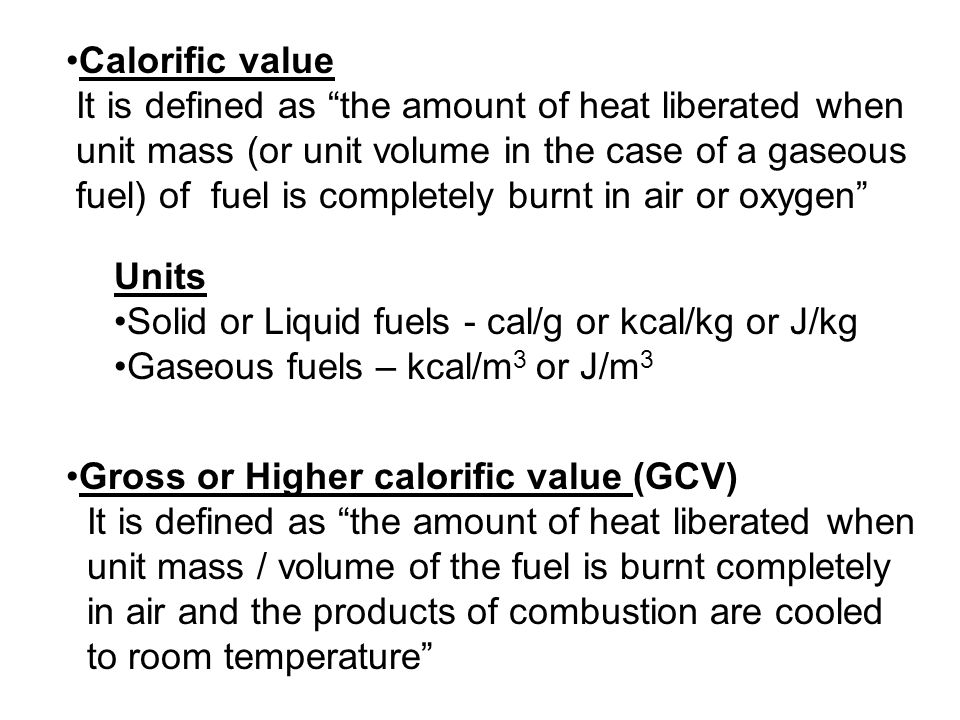Calorific value It is defined as the amount of heat liberated when. unit mass (or unit volume in the case of a gaseous.