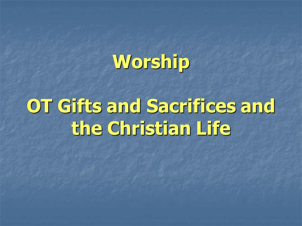 Worship OT Gifts and Sacrifices and the Christian Life
