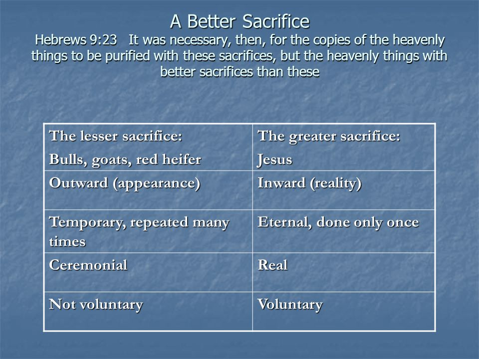 A Better Sacrifice Hebrews 9:23 It was necessary, then, for the copies of the heavenly things to be purified with these sacrifices, but the heavenly things with better sacrifices than these