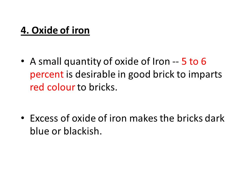 4. Oxide of iron A small quantity of oxide of Iron -- 5 to 6 percent is desirable in good brick to imparts red colour to bricks.