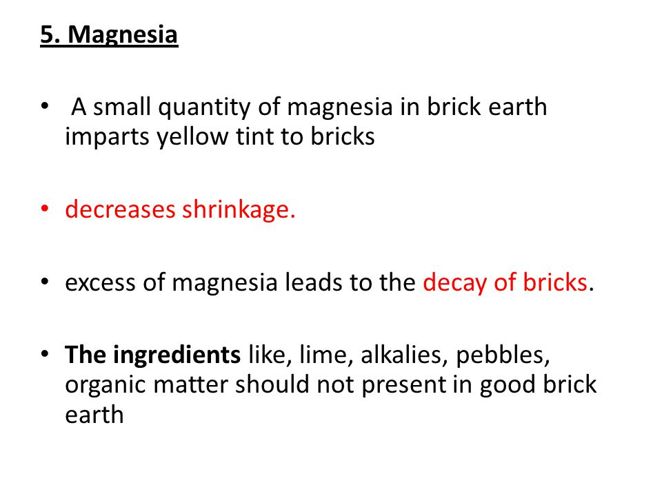 5. Magnesia A small quantity of magnesia in brick earth imparts yellow tint to bricks. decreases shrinkage.