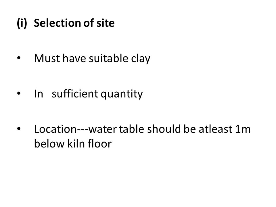 Selection of site Must have suitable clay. In sufficient quantity.