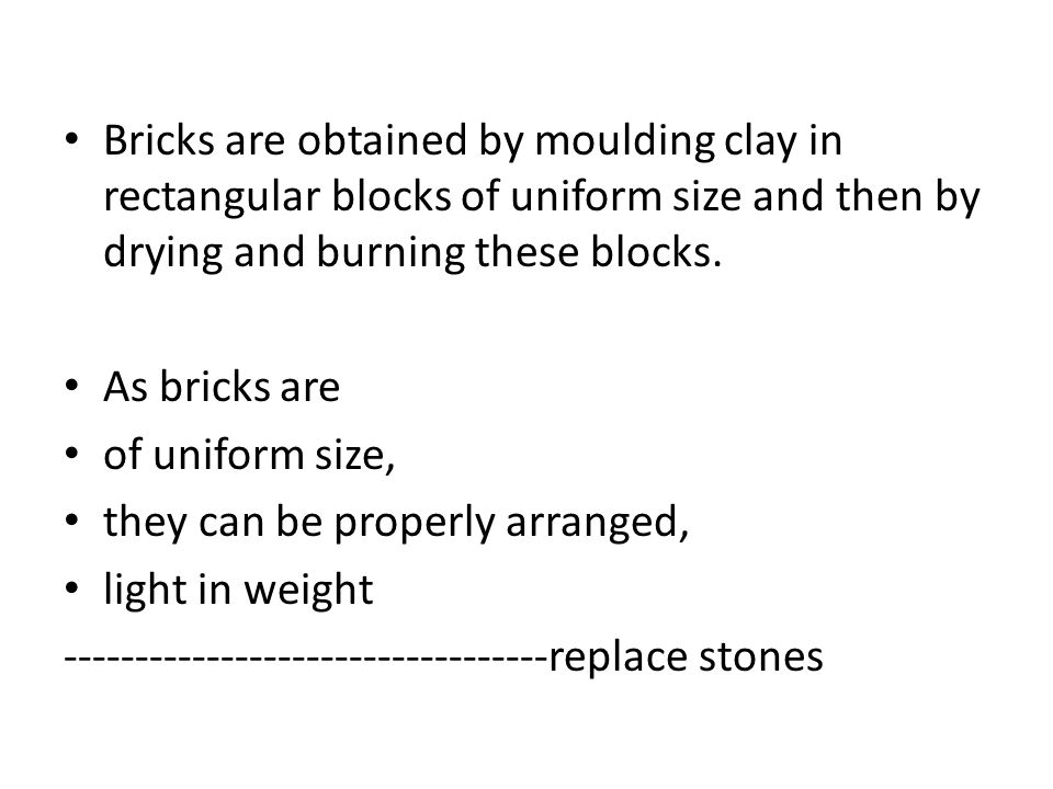 Bricks are obtained by moulding clay in rectangular blocks of uniform size and then by drying and burning these blocks.