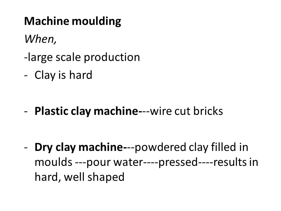 Machine moulding When, -large scale production. Clay is hard. Plastic clay machine---wire cut bricks.