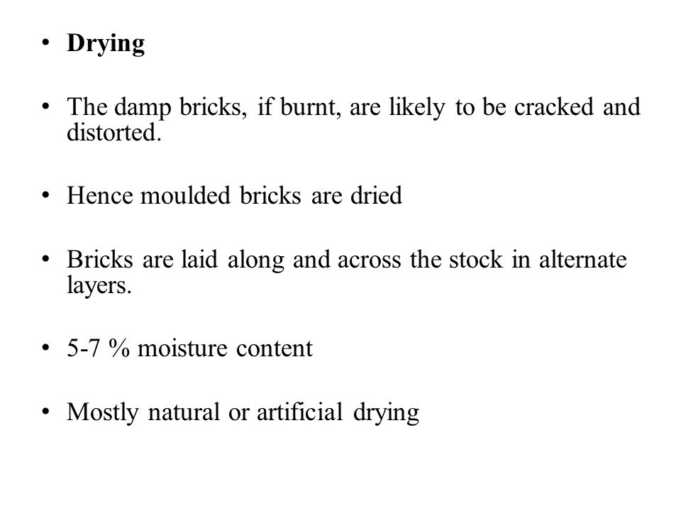Drying The damp bricks, if burnt, are likely to be cracked and distorted. Hence moulded bricks are dried.