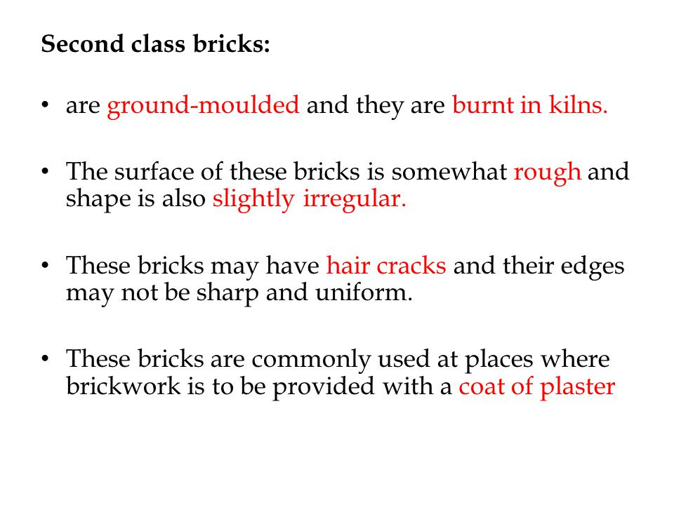 Second class bricks: are ground-moulded and they are burnt in kilns.
