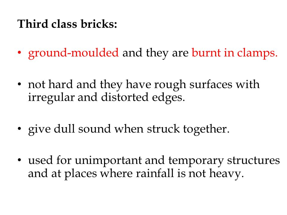 Third class bricks: ground-moulded and they are burnt in clamps. not hard and they have rough surfaces with irregular and distorted edges.