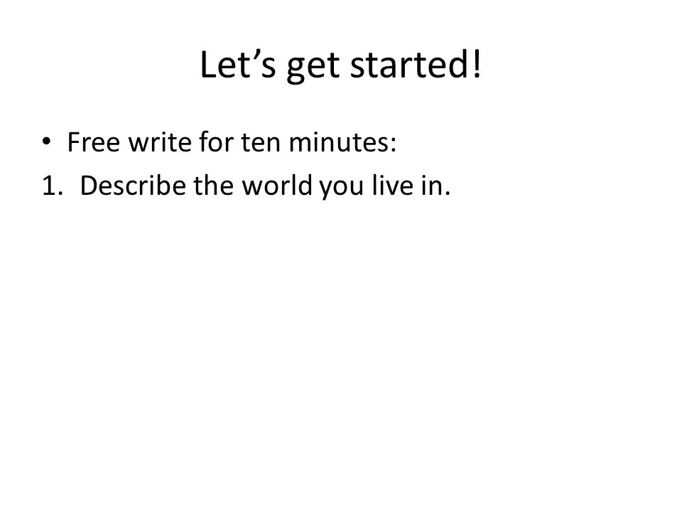 Let's get started! Free write for ten minutes: