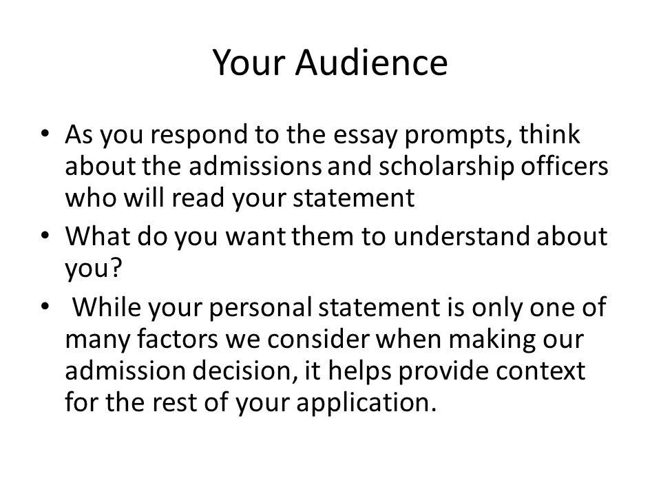 Your Audience As you respond to the essay prompts, think about the admissions and scholarship officers who will read your statement.