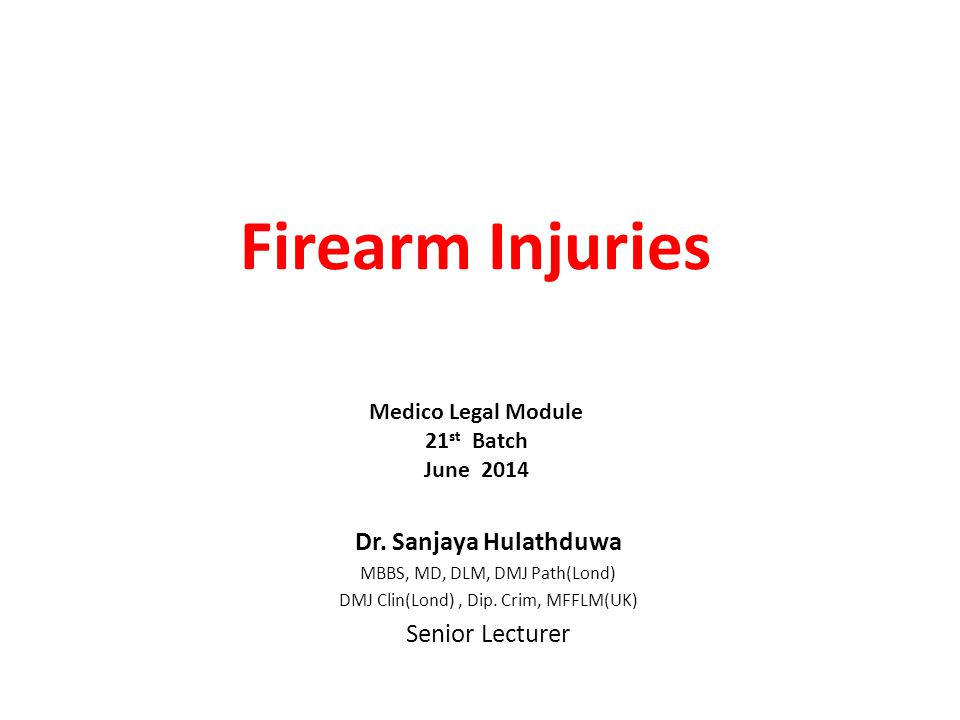 Firearm Injuries Dr. Sanjaya Hulathduwa Senior Lecturer
