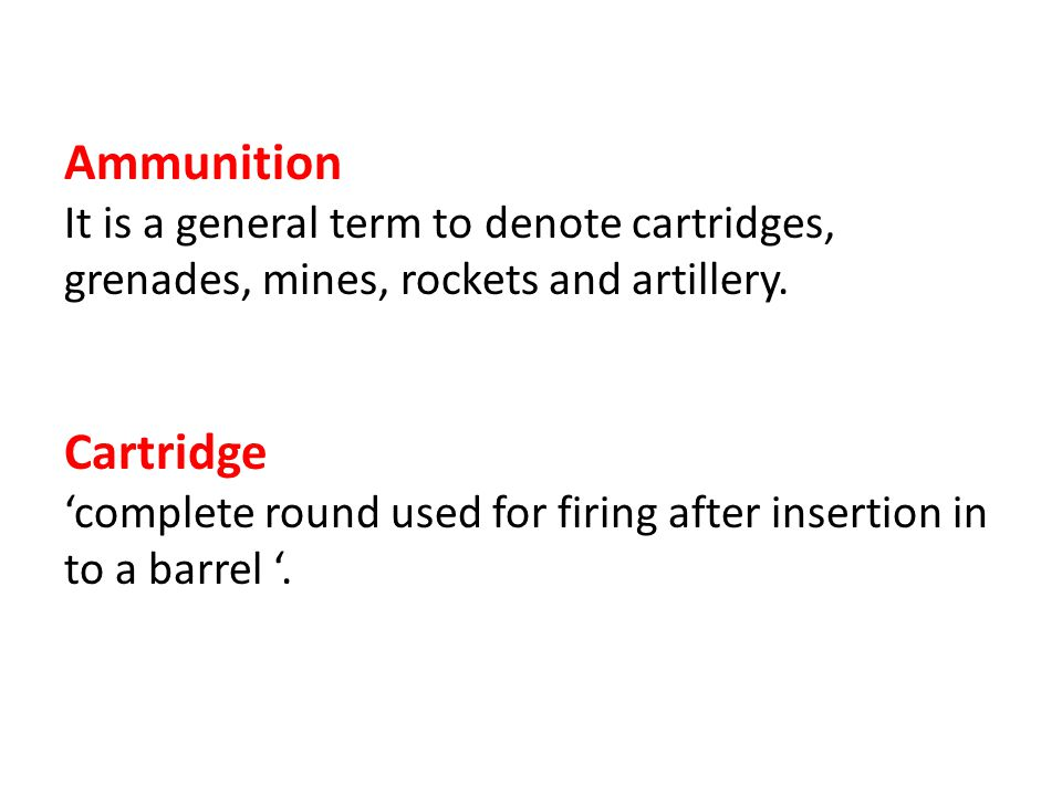 Ammunition It is a general term to denote cartridges, grenades, mines, rockets and artillery. Cartridge.