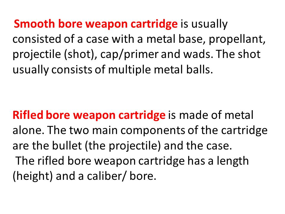 Smooth bore weapon cartridge is usually consisted of a case with a metal base, propellant, projectile (shot), cap/primer and wads. The shot usually consists of multiple metal balls.