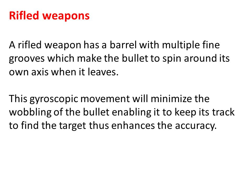 Rifled weapons A rifled weapon has a barrel with multiple fine grooves which make the bullet to spin around its own axis when it leaves.