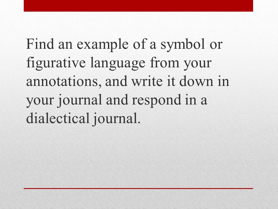 Find an example of a symbol or figurative language from your annotations, and write it down in your journal and respond in a dialectical journal.