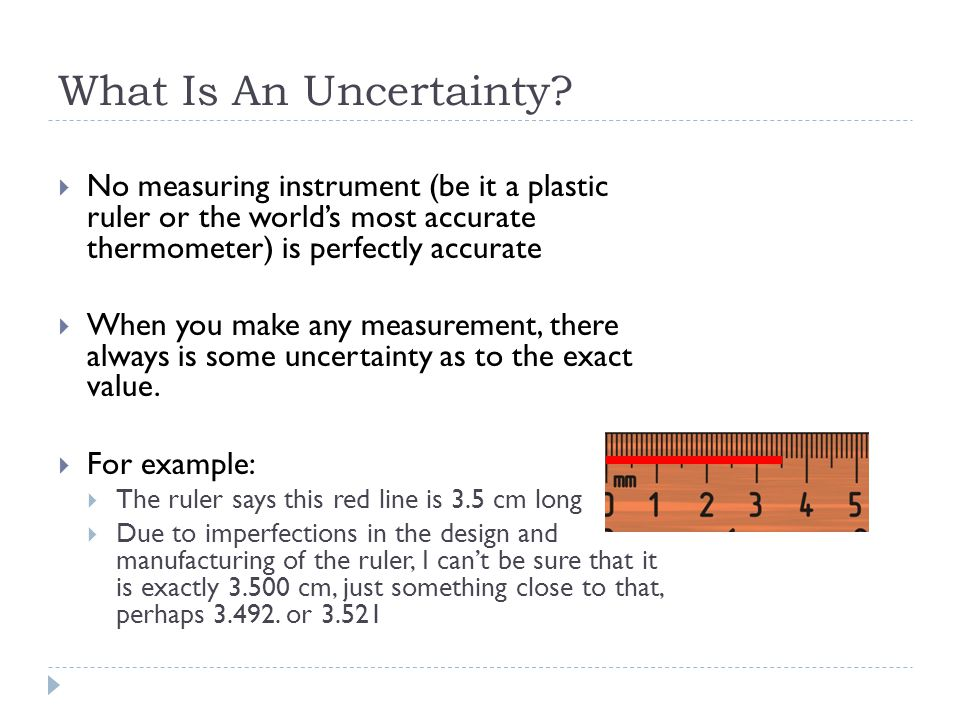What Is An Uncertainty No measuring instrument (be it a plastic ruler or the world's most accurate thermometer) is perfectly accurate.