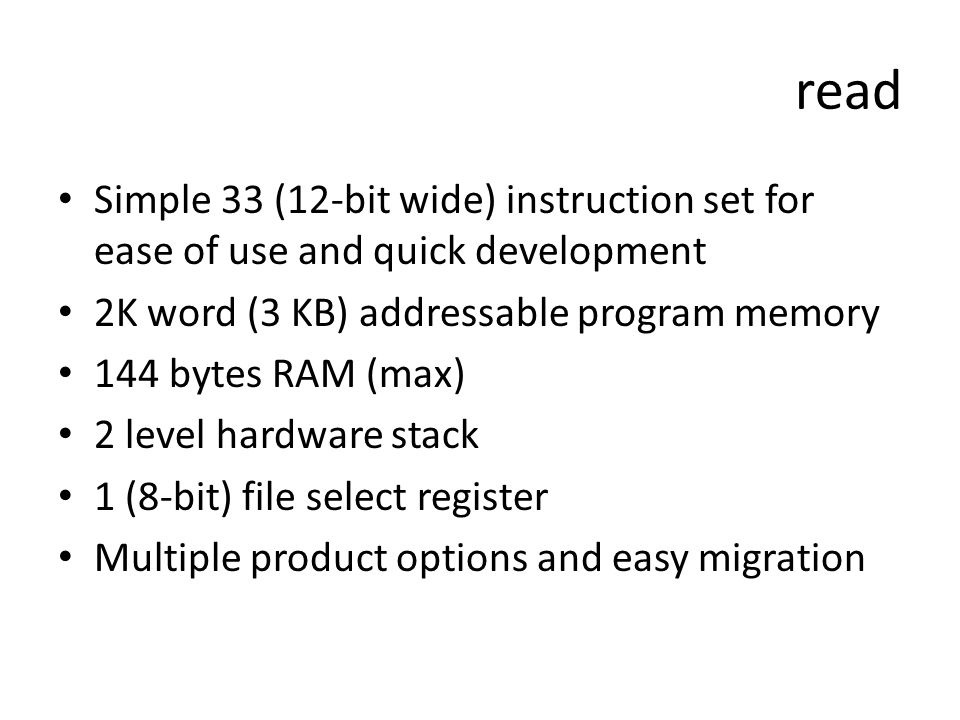 read Simple 33 (12-bit wide) instruction set for ease of use and quick development. 2K word (3 KB) addressable program memory.