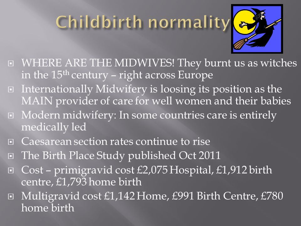 Childbirth normality WHERE ARE THE MIDWIVES! They burnt us as witches in the 15th century – right across Europe.