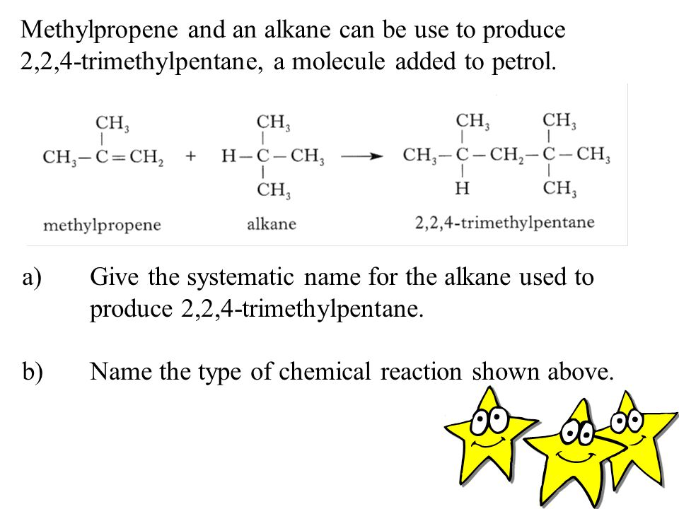 Methylpropene and an alkane can be use to produce 2,2,4-trimethylpentane, a molecule added to petrol.