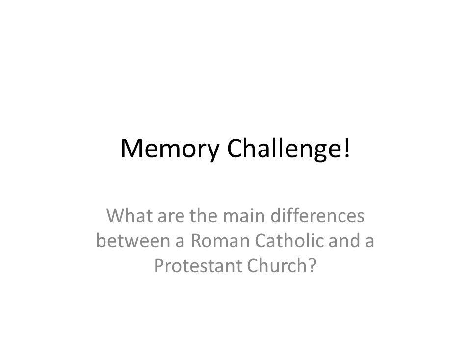 Memory Challenge! What are the main differences between a Roman Catholic and a Protestant Church