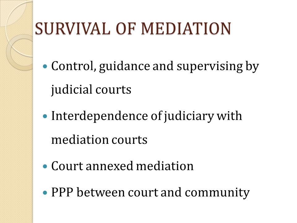 SURVIVAL OF MEDIATION Control, guidance and supervising by judicial courts. Interdependence of judiciary with mediation courts.
