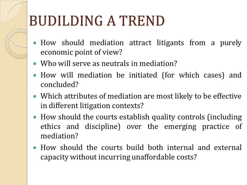 BUDILDING A TREND How should mediation attract litigants from a purely economic point of view Who will serve as neutrals in mediation