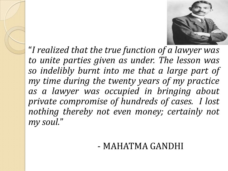 I realized that the true function of a lawyer was to unite parties given as under.