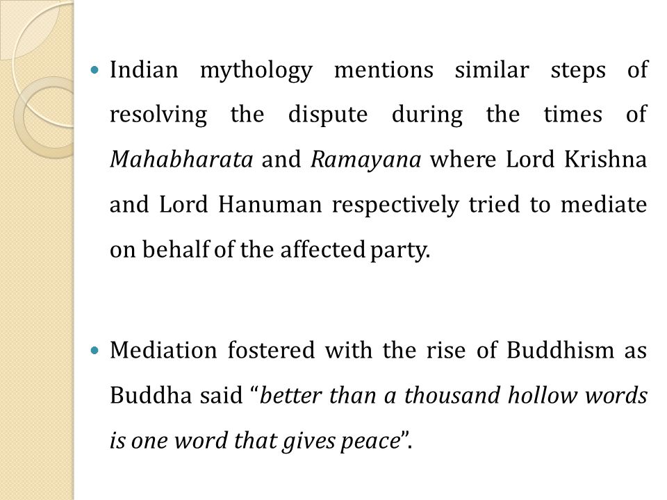 Indian mythology mentions similar steps of resolving the dispute during the times of Mahabharata and Ramayana where Lord Krishna and Lord Hanuman respectively tried to mediate on behalf of the affected party.