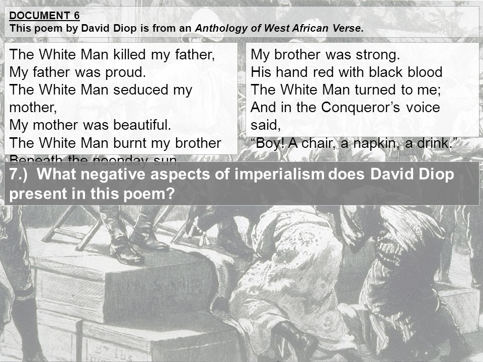 Document 6 This poem by David Diop is from an Anthology of West African Verse. The White Man killed my father,