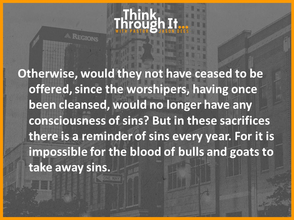 Otherwise, would they not have ceased to be offered, since the worshipers, having once been cleansed, would no longer have any consciousness of sins.