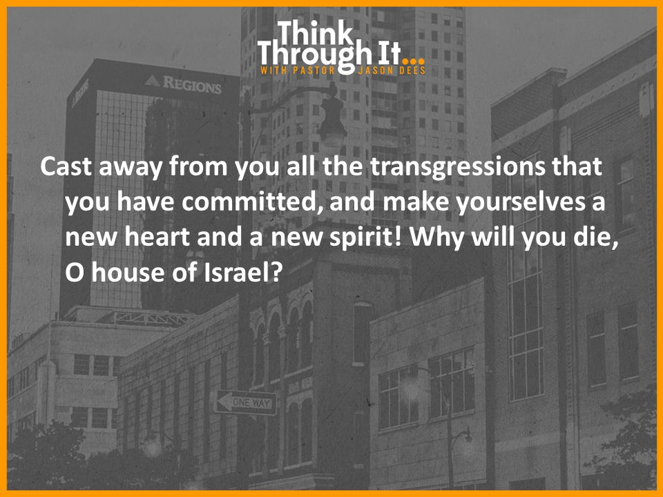 Cast away from you all the transgressions that you have committed, and make yourselves a new heart and a new spirit.