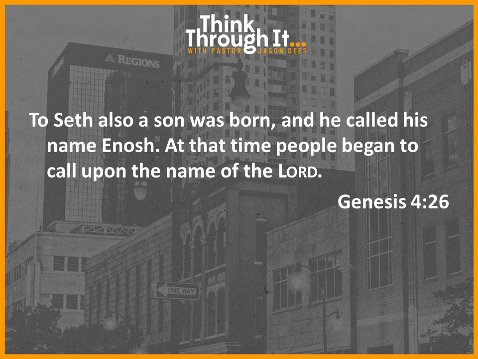 To Seth also a son was born, and he called his name Enosh