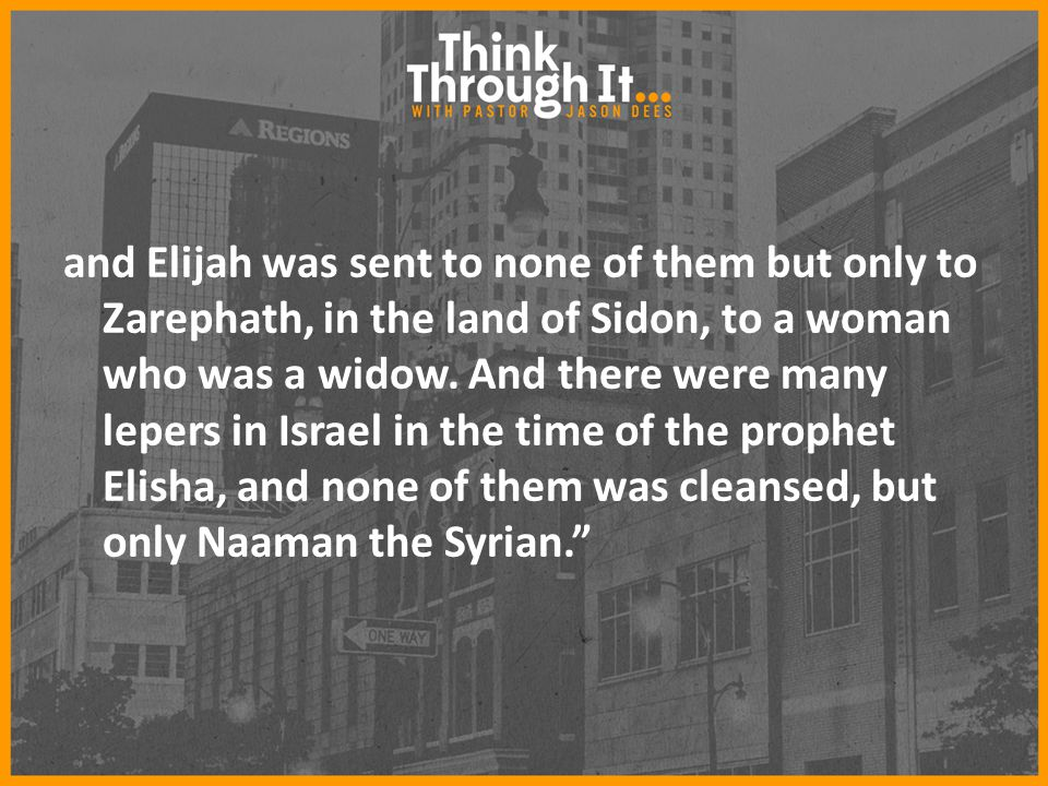 and Elijah was sent to none of them but only to Zarephath, in the land of Sidon, to a woman who was a widow.
