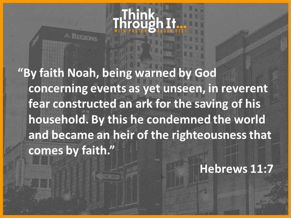 By faith Noah, being warned by God concerning events as yet unseen, in reverent fear constructed an ark for the saving of his household.