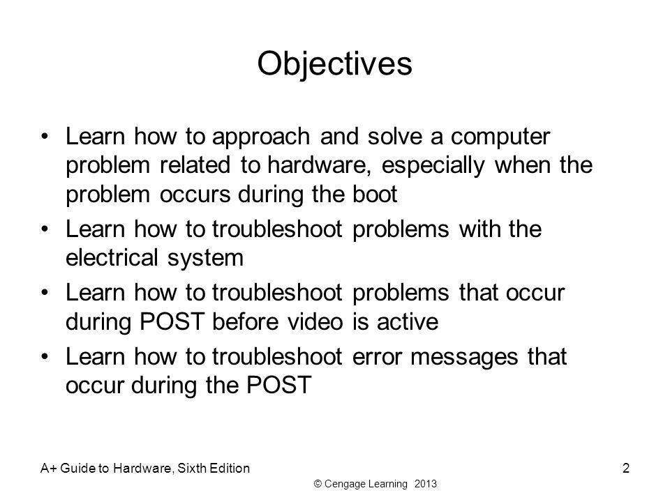 Objectives Learn how to approach and solve a computer problem related to hardware, especially when the problem occurs during the boot.